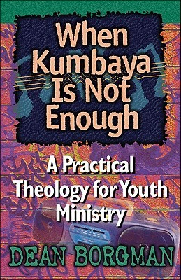 When Kumbaya Is Not Enough: A Practical Theology for Youth Ministry Dean Borgman