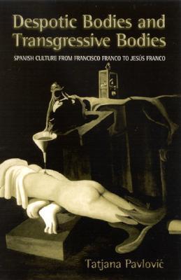 Despotic Bodies and Transgressive Bodies: Spanish Culture from Francisco Franco to Jesus Franco  by  Tatjana Pavlović