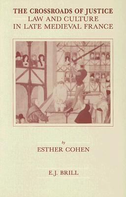The Crossroads Of Justice: Law And Culture In Late Medieval France Esther Cohen