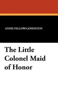The Little Colonel Maid of Honor  by  Annie Fellows Johnston