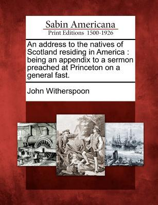 An Address to the Natives of Scotland Residing in America: Being an Appendix to a Sermon Preached at Princeton on a General Fast. John Witherspoon