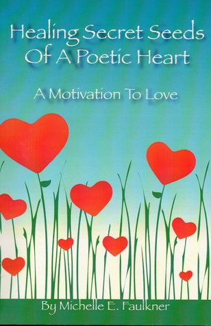 Healing Secret Seeds Of A Poetic Heart: A Motivation to Love  by  Michelle E. Faulkner-Mullins
