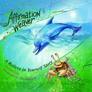 Affirmation Weaver: A Believe in Yourself Story Designed to Help Children Increase Self-Esteem While Decreasing Stress and Anxiety Lori Lite