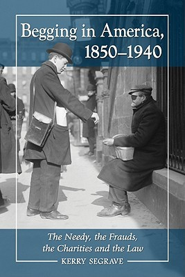 Begging in America, 1850-1940: The Needy, the Frauds, the Charities and the Law Kerry Segrave