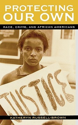 Protecting Our Own: Race, Crime, and African Americans  by  Katheryn Russell-Brown