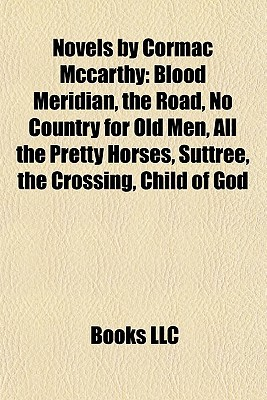 Novels Cormac Mccarthy: Blood Meridian, the Road, No Country for Old Men, All the Pretty Horses, Suttree, the Crossing, Child of God by Books LLC