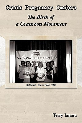 Crisis Pregnancy Centers: The Birth of a Grassroots Movement  by  Terry Ianora