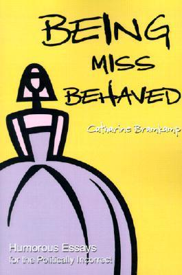 Being Miss Behaved: Humorous Essays for the Politically Incorrect  by  Catharine Bramkamp