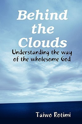 Behind the Clouds - Understanding the Way of the Wholesome God  by  Taiwo Rotimi