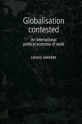 Globalisation Contested: An International Political Economy of Work Louise Amoore