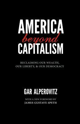 America Beyond Capitalism: Reclaiming Our Wealth, Our Liberty, and Our Democracy  by  Gar Alperovitz