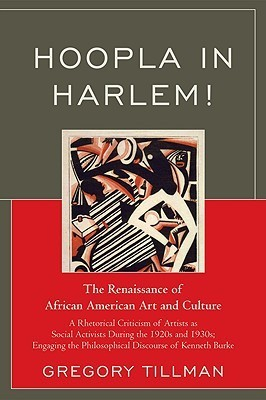 Hoopla In Harlem!: The Renaissance Of African American Art And Culture:  A Rhetorical Criticism Of Artists As Social Activists During The 1920s And 1930s:  Engaging The Philosophical Discourse Of Kenneth Burke Gregory Tillman