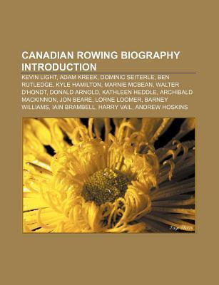 Canadian Rowing Biography Introduction: Kevin Light, Adam Kreek, Dominic Seiterle, Ben Rutledge, Kyle Hamilton, Marnie McBean, Walter DHondt Books LLC