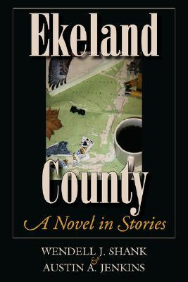 Ekeland County: A Novel in Stories Wendell J. Shank
