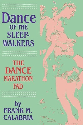 Dance of the Sleepwalkers: The Dance Marathon Fad Frank M. Calabria