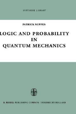 Logic and Probability in Quantum Mechanics Patrick C. Suppes