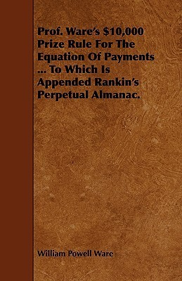 Prof. Wares $10,000 Prize Rule for the Equation of Payments ... to Which Is Appended Rankins Perpetual Almanac. William Powell Ware