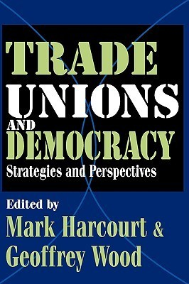 Trade Unions And Democracy:  Strategies And Perspectives Mark Harcourt