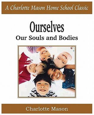 Ourselves, Our Souls and Bodies: Charlotte Mason Homeschooling Series, Vol. 4  by  Charlotte M. Mason