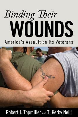 Binding Their Wounds: Americas Assault on Its Veterans  by  Robert J. Topmiller