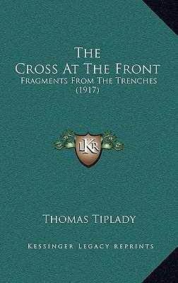 The Cross At The Front: Fragments From The Trenches (1917)  by  Thomas Tiplady