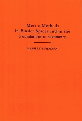 Metric Methods of Finsler Spaces and in the Foundations of Geometry. (Am-8) Herbert Busemann