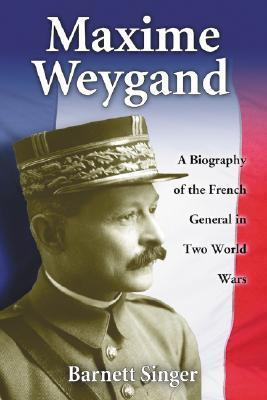 Maxime Weygand: A Biography of the French General in Two World Wars  by  Barnett Singer