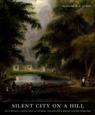 Silent City on a Hill: Picturesque Landscapes of Memory and Bostons Mount Auburn Cemetery  by  Blanche M.G. Linden