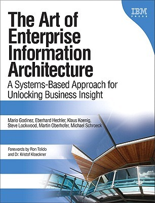 The Art of Enterprise Information Architecture: A Systems-Based Approach for Unlocking Business Insight  by  Mario Godinez