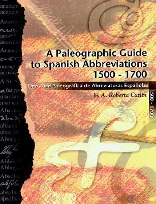 A Paleographic Guide to Spanish Abbreviations 1500-1700: Una Gu?a Paleogr?fica de Abbreviaturas Espa?olas 1500-1700 A. Roberta Carlin