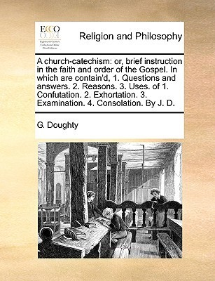 A church-catechism: or, brief instruction in the faith and order of the Gospel. In which are containd, 1. Questions and answers. 2. Reasons. 3. Uses. of 1. Confutation. 2. Exhortation. 3. Examination. 4. Consolation. By J. D.  by  G. Doughty