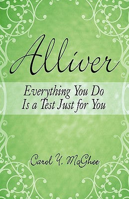 Alliver: Everything You Do Is a Test Just for You Carol Y. Mcghee