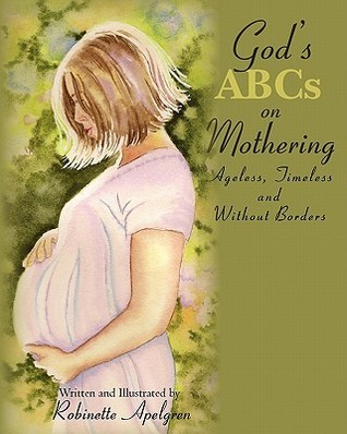 Gods ABCs on Mothering: Ageless, Timeless and Without Borders  by  Robinette Apelgren