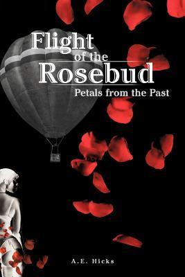 Flight of the Rosebud: Petals from the Past A.E. Hicks