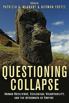 Questioning Collapse: Human Resilience, Ecological Vulnerability, and the Aftermath of Empire  by  Patricia A. McAnany