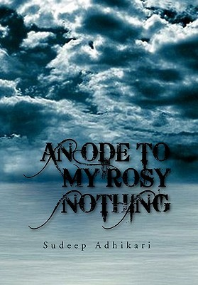 An Ode To My Rosy Nothing  by  Sudeep Adhikari