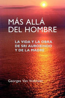 Mas Alla del Hombre: La Vida y La Obra de Sri Aurobindo y de La Madre  by  Georges Van Vrekhem