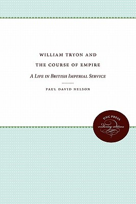William Tryon and the Course of Empire: A Life in British Imperial Service Paul David Nelson