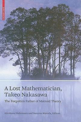 A Lost Mathematician, Takeo Nakasawa: The Forgotten Father of Matroid Theory  by  Hirokazu Nishimura