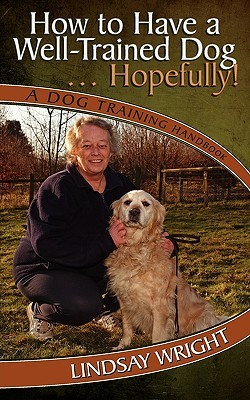 How to Have a Well-Trained Dog... Hopefully! a Dog Training Handbook  by  Lindsay Wright
