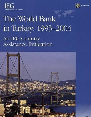 The World Bank in Turkey, 1993-2004: An Ieg Country Assistance Evaluation Basil G. Kavalsky