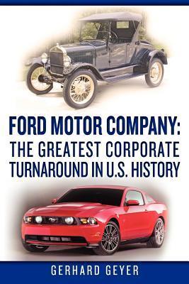 Ford Motor Company: The Greatest Corporate Turnaround in U.S. History Gerhard Geyer