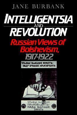 Intelligentsia and Revolution: Russian Views of Bolshevism, 1917-1922 Jane Burbank