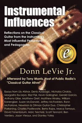 Instrumental Influences: Reflections on the Classical Guitar From the Instruments Most Influential Performers and Pedagogues  by  Donn S. Levie Jr