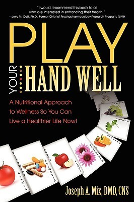 Play Your Hand Well: A Nutritional Approach to Wellness So You Can Live a Healthier Life Now!  by  Joseph A. Mix