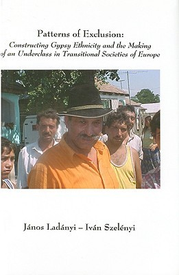 Patterns of Exclusion: Constructing Gypsy Ethnicity and the Making of an Underclass in Transitional Societies of Europe  by  Janos Ladanyi