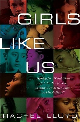 Girls Like Us: Fighting for a World Where Girls Are Not for Sale, an Activist Finds Her Calling and Heals Herself  by  Rachel Lloyd