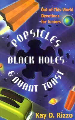Popsicles, Black Holes & Burnt Toast: Out-Of-This-World Devotions for Juniors Kay D. Rizzo