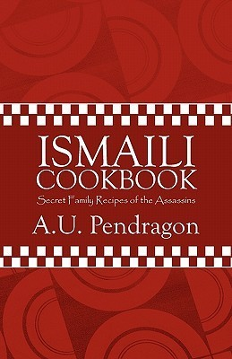 Ismaili Cookbook: Secret Family Recipes of the Assassins A.U. Pendragon