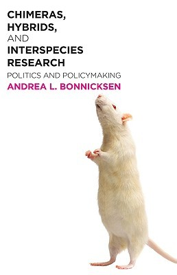 Chimeras, Hybrids, and Interspecies Research: Politics and Policymaking  by  Andrea Bonnicksen